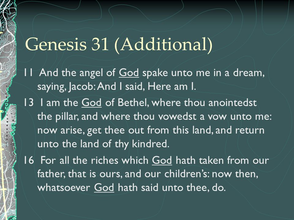Genesis 31 (Additional) 11 And the angel of God spake unto me in a dream, saying, Jacob: And I said, Here am I.
