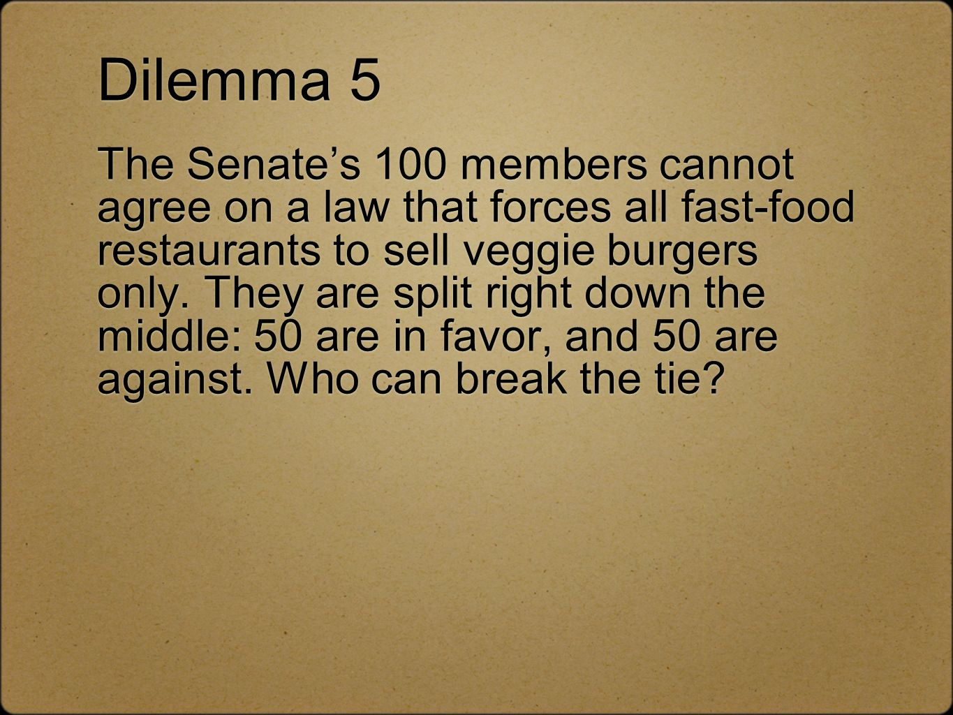 Dilemma 5 The Senate's 100 members cannot agree on a law that forces all fast-food restaurants to sell veggie burgers only.