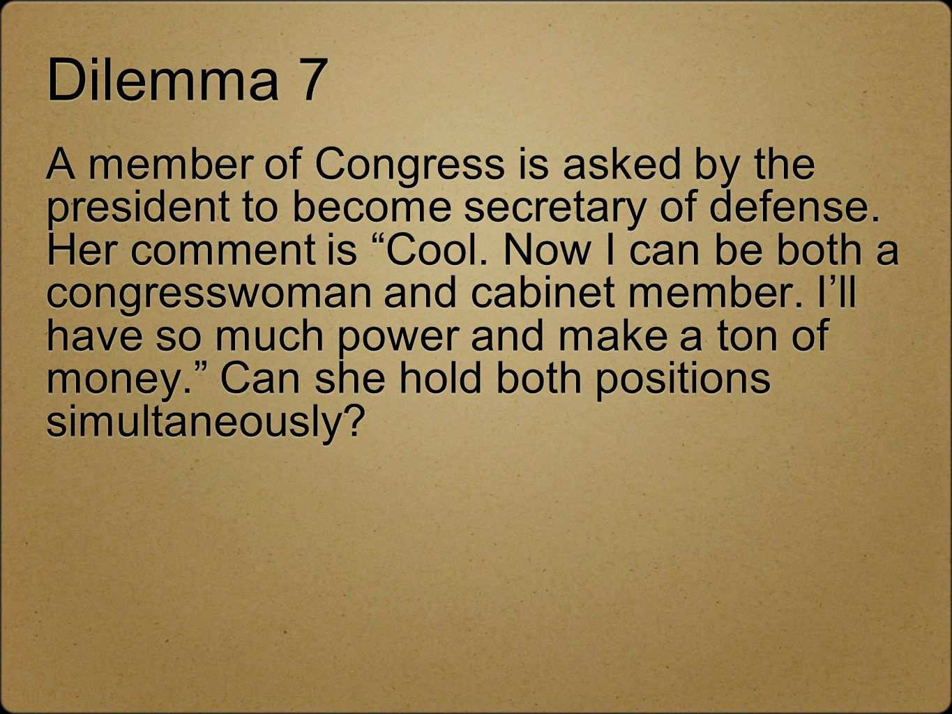 Dilemma 7 A member of Congress is asked by the president to become secretary of defense.