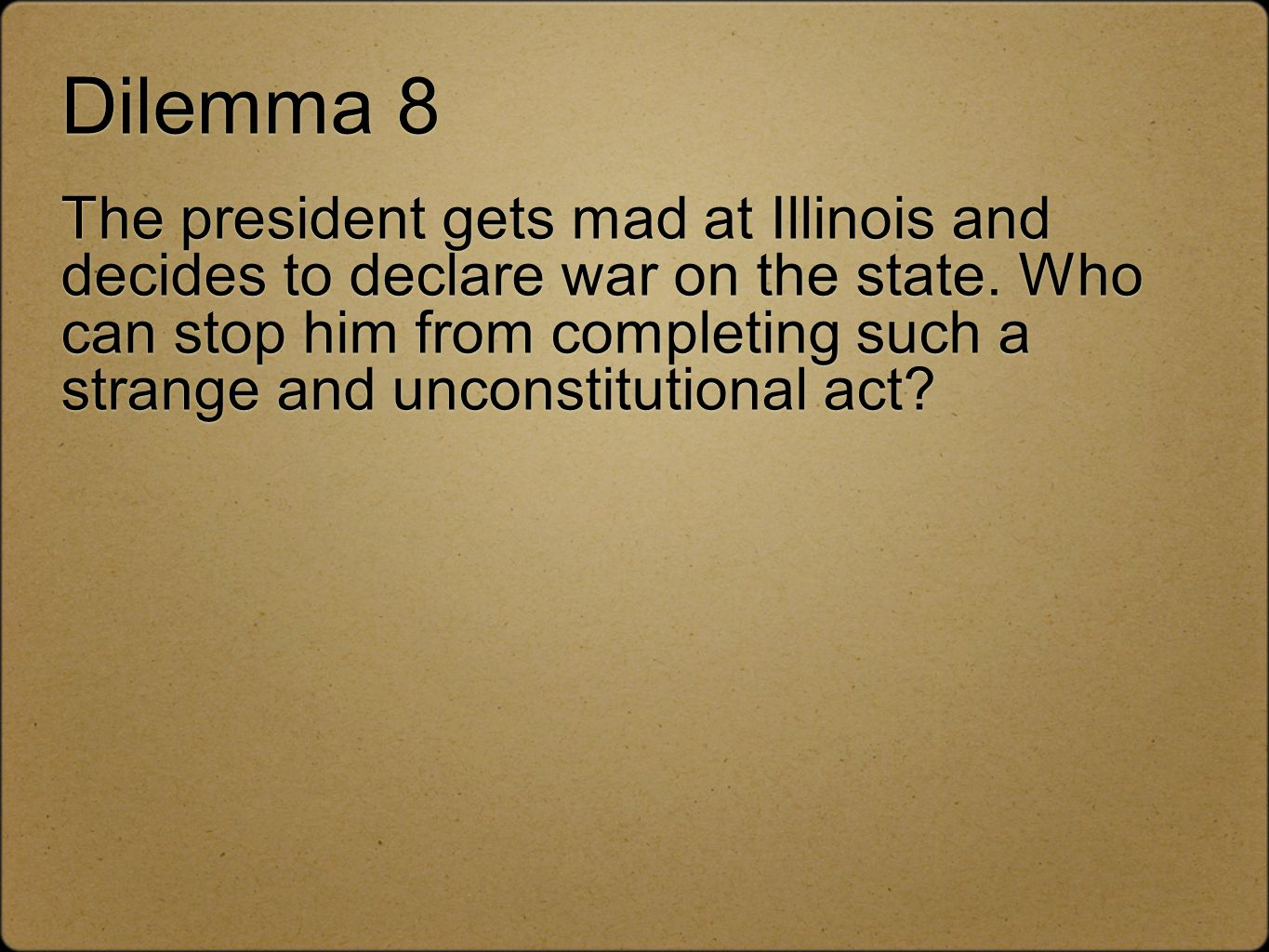 Dilemma 8 The president gets mad at Illinois and decides to declare war on the state.
