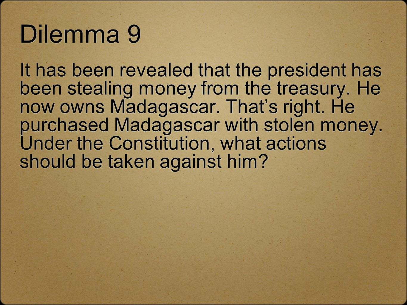 Dilemma 9 It has been revealed that the president has been stealing money from the treasury.