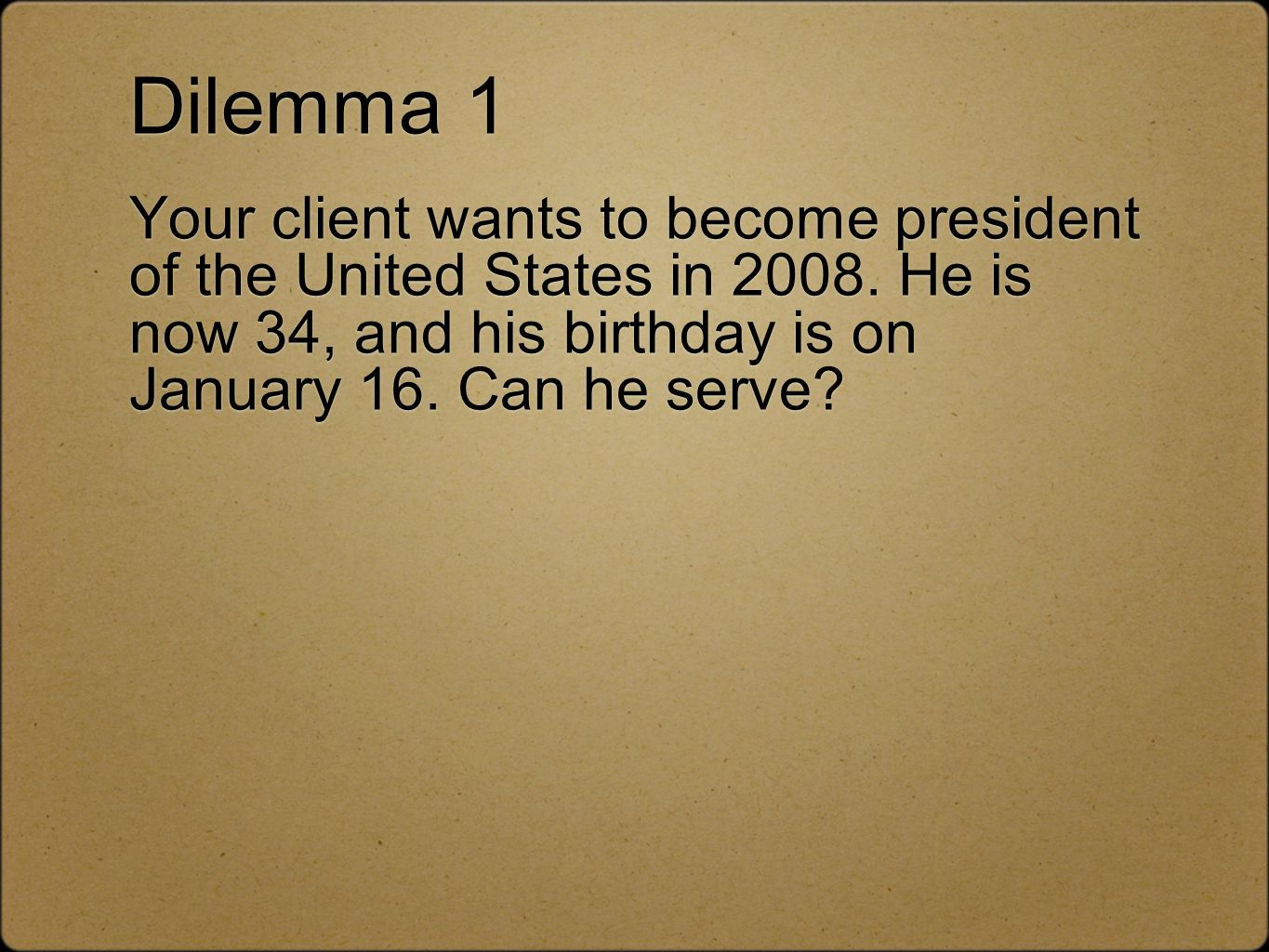 Dilemma 1 Your client wants to become president of the United States in 2008.