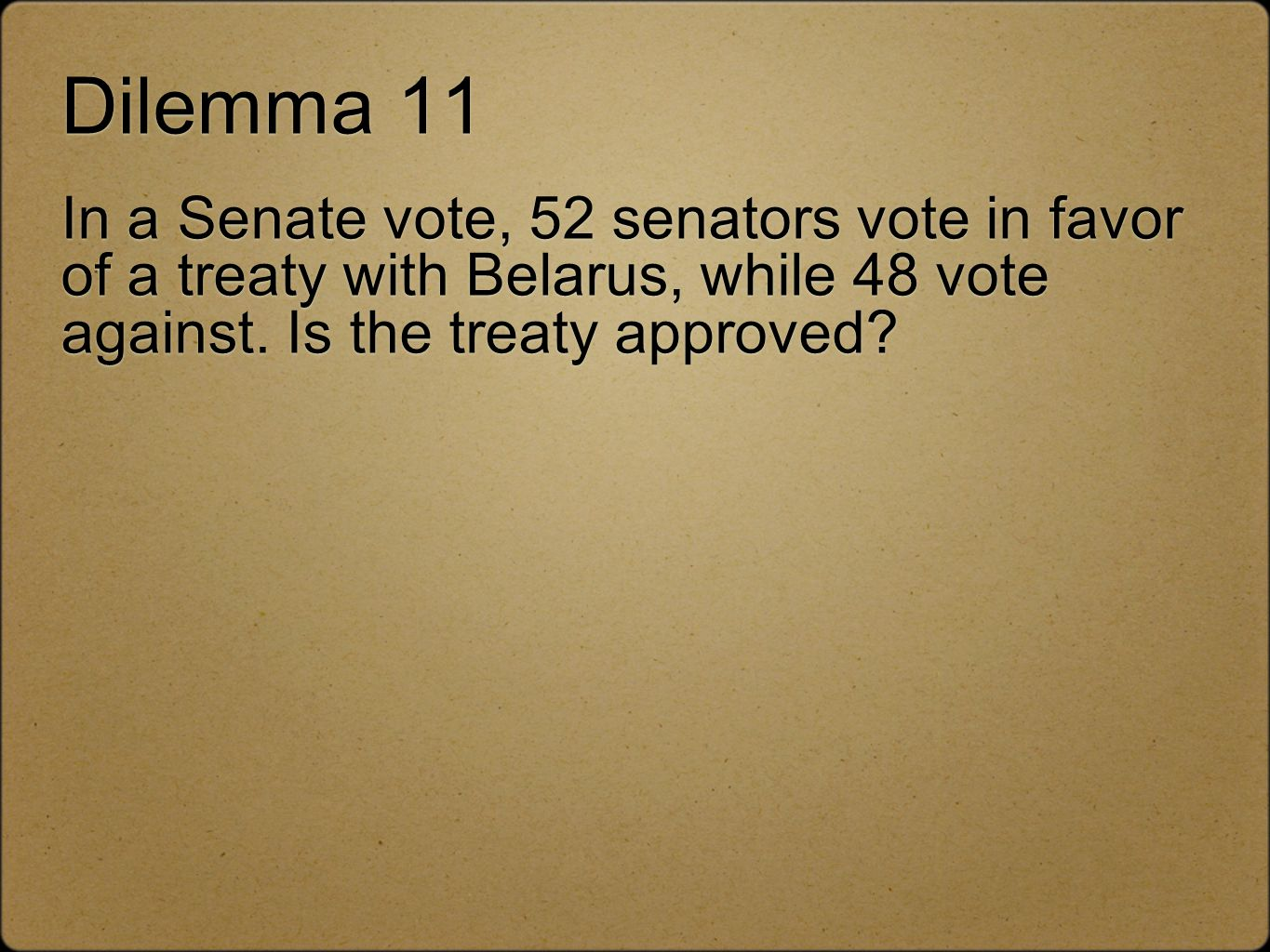 Dilemma 11 In a Senate vote, 52 senators vote in favor of a treaty with Belarus, while 48 vote against.