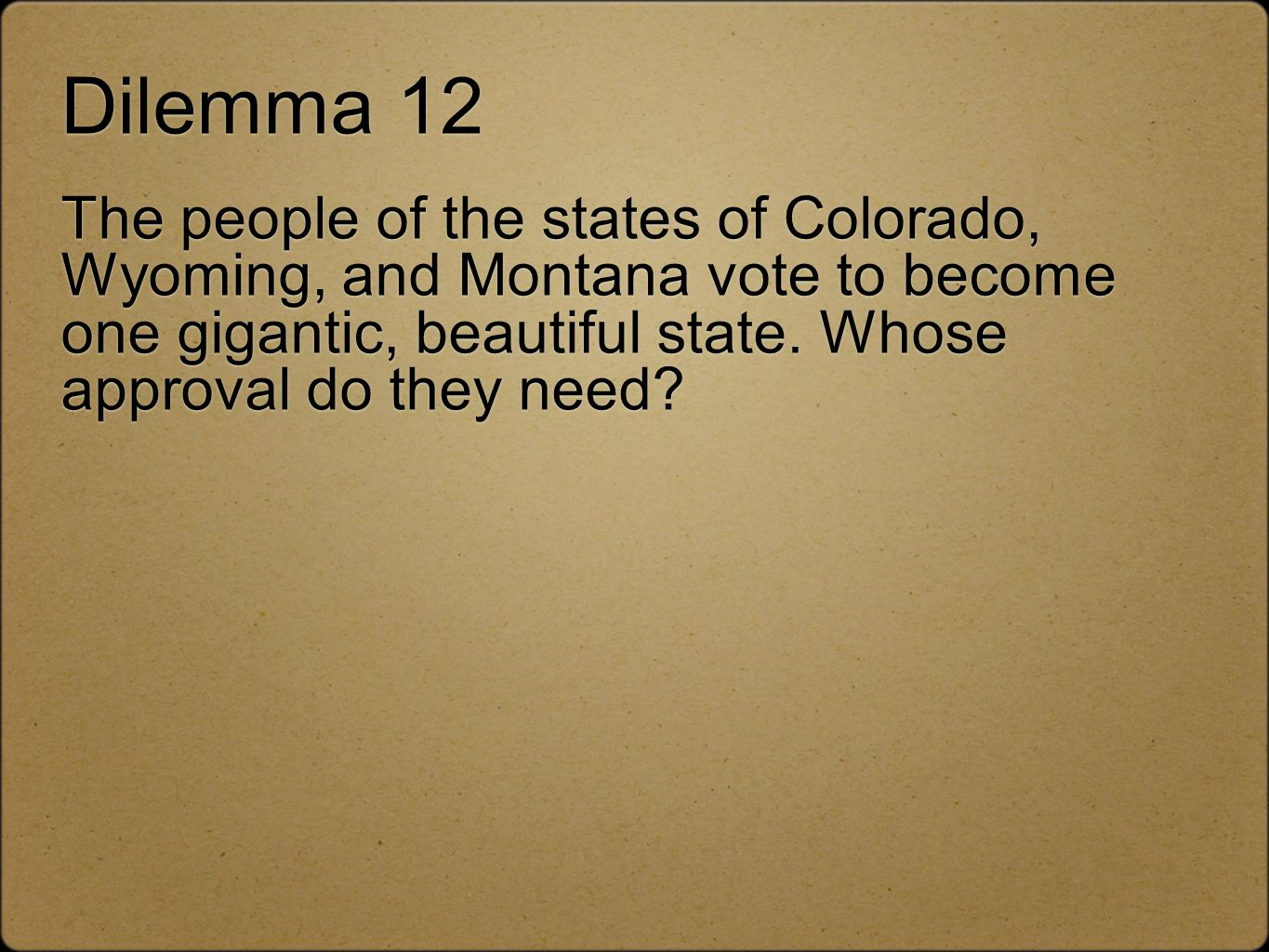 Dilemma 12 The people of the states of Colorado, Wyoming, and Montana vote to become one gigantic, beautiful state.