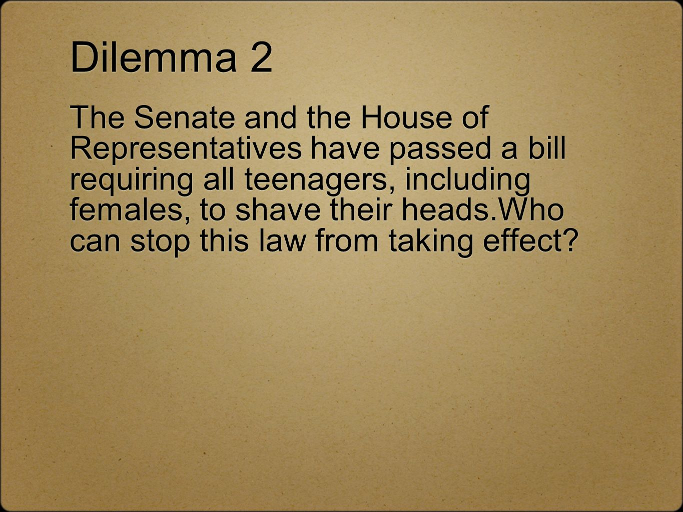 Dilemma 2 The Senate and the House of Representatives have passed a bill requiring all teenagers, including females, to shave their heads.Who can stop this law from taking effect