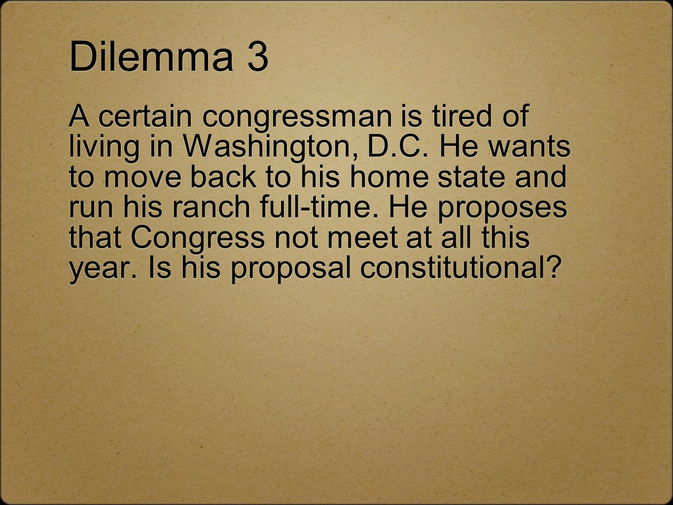 Dilemma 3 A certain congressman is tired of living in Washington, D. C