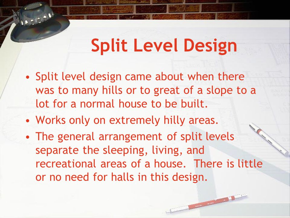 Split Level Design Split level design came about when there was to many hills or to great of a slope to a lot for a normal house to be built.