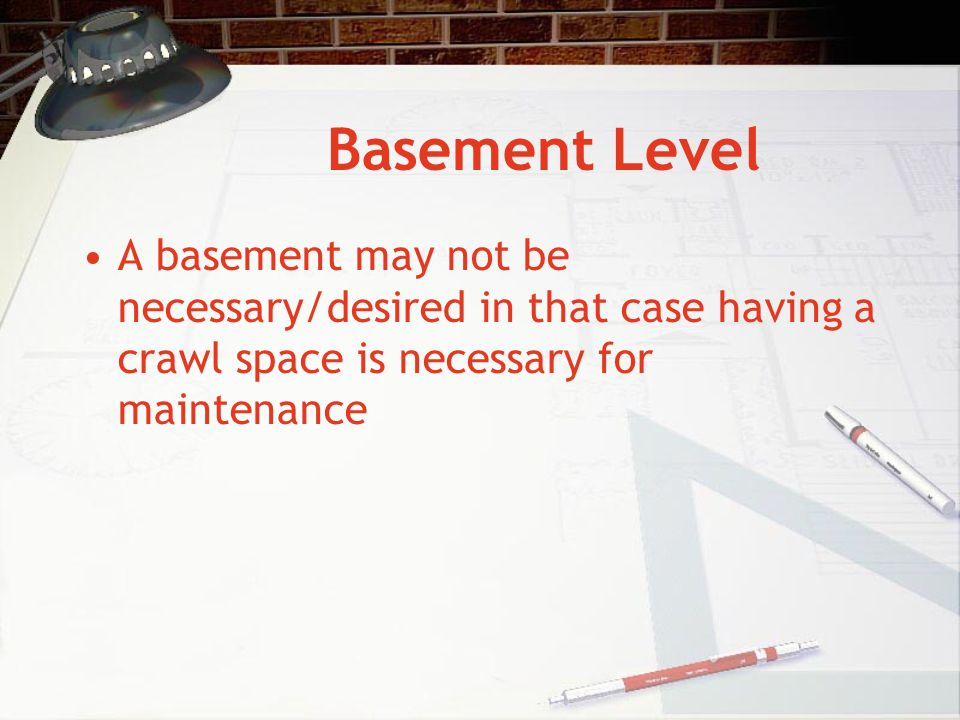 Basement Level A basement may not be necessary/desired in that case having a crawl space is necessary for maintenance.