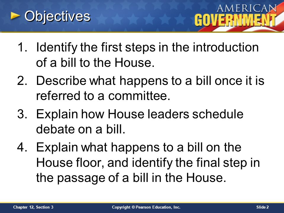 Objectives Identify the first steps in the introduction of a bill to the House. Describe what happens to a bill once it is referred to a committee.