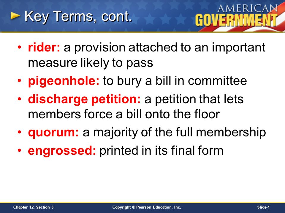 Key Terms, cont. rider: a provision attached to an important measure likely to pass. pigeonhole: to bury a bill in committee.
