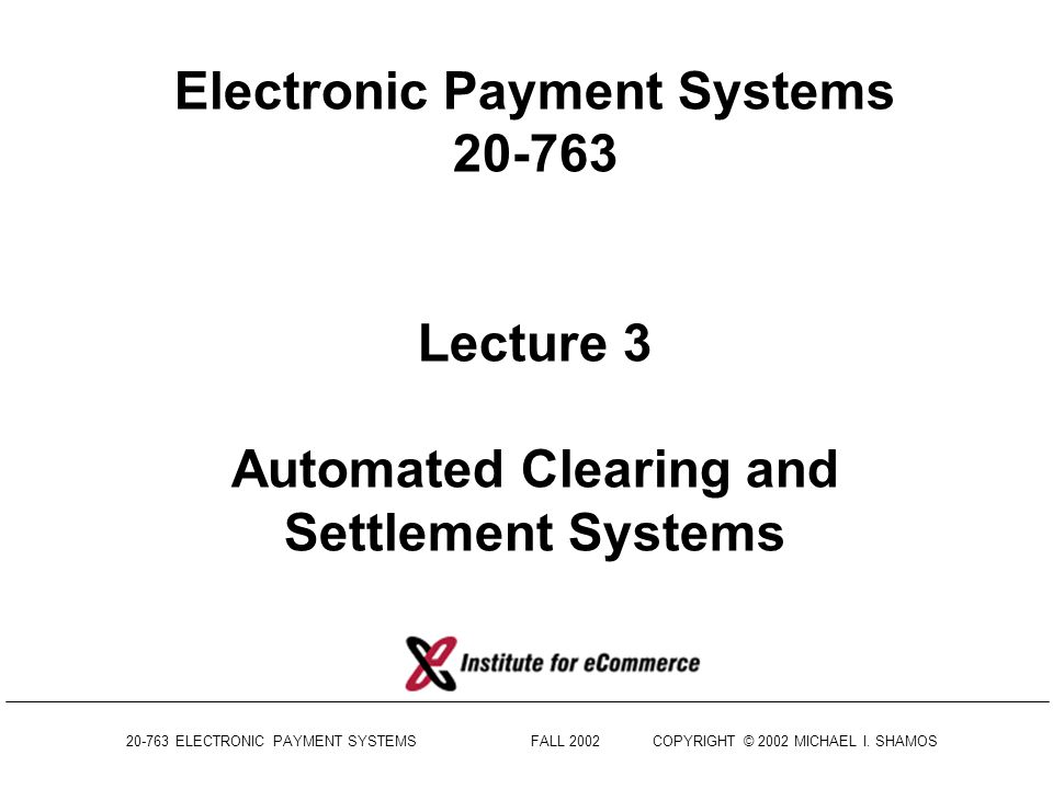 Electronic Payment Systems 20-763 Lecture 3 Automated Clearing and Settlement Systems