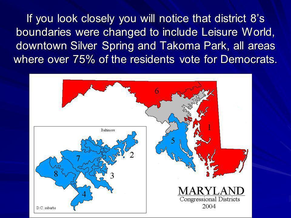 If you look closely you will notice that district 8's boundaries were changed to include Leisure World, downtown Silver Spring and Takoma Park, all areas where over 75% of the residents vote for Democrats.