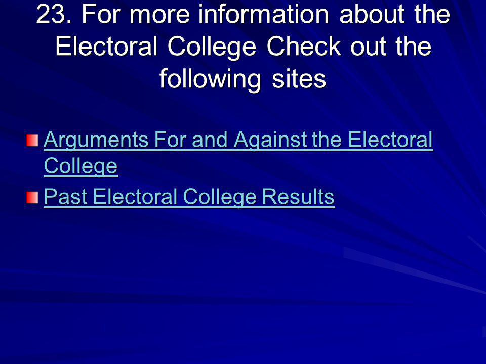 23. For more information about the Electoral College Check out the following sites