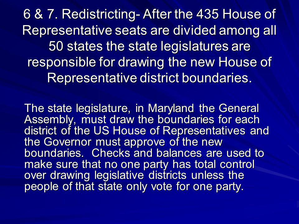6 & 7. Redistricting- After the 435 House of Representative seats are divided among all 50 states the state legislatures are responsible for drawing the new House of Representative district boundaries.