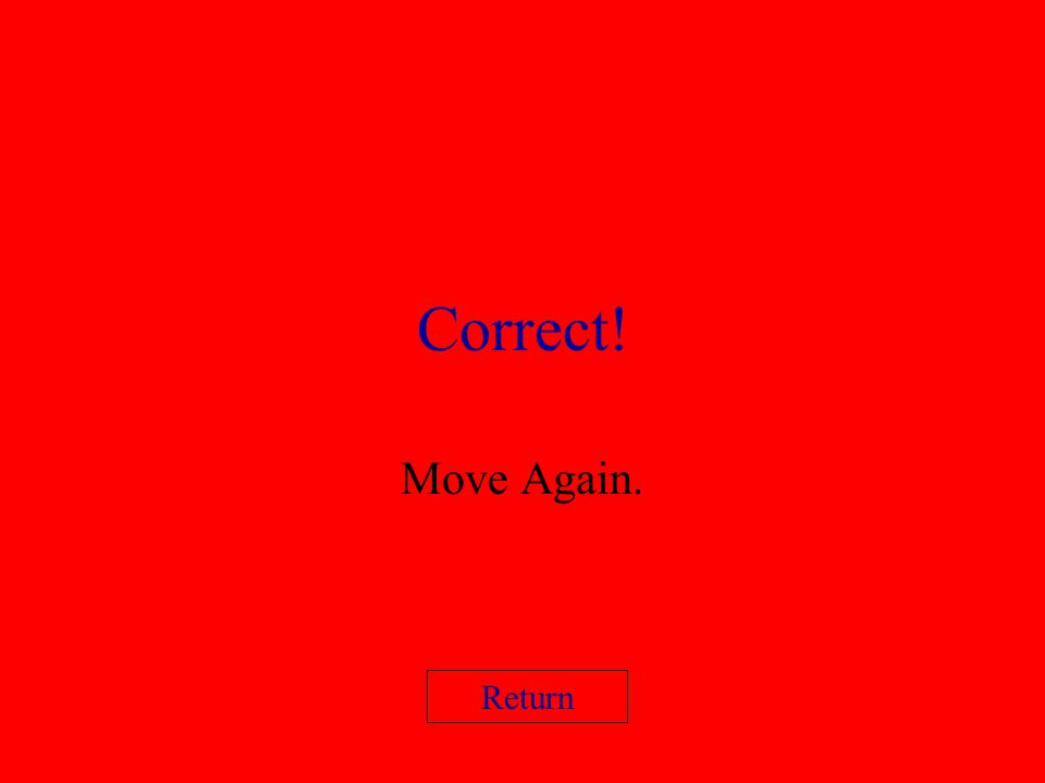 Correct! Move Again. Return