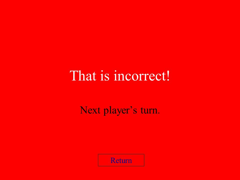 That is incorrect! Next player's turn. Return