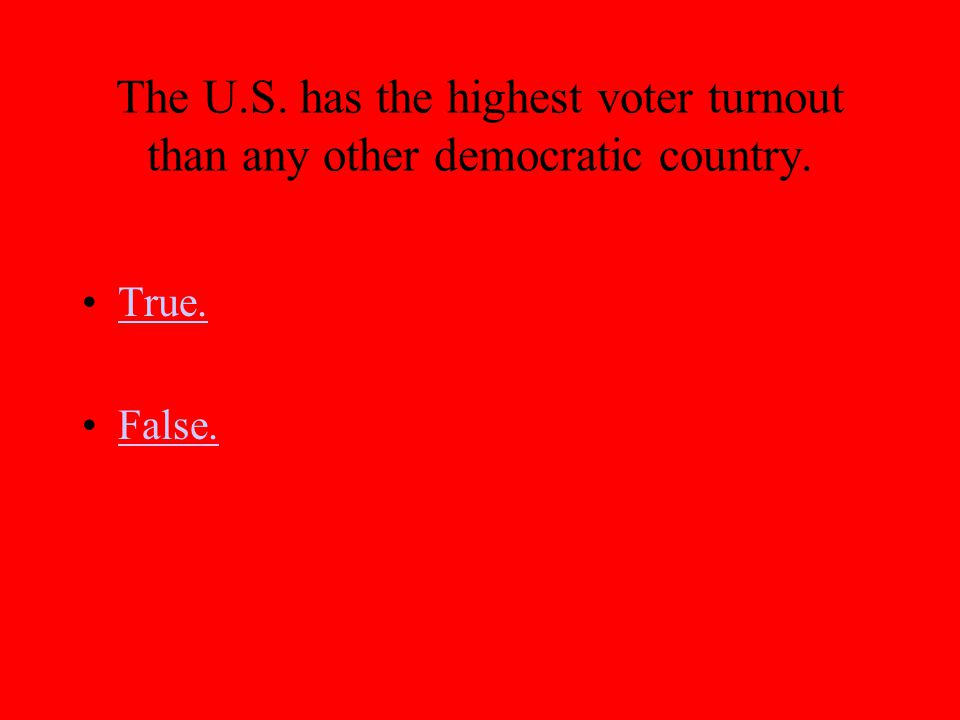The U.S. has the highest voter turnout than any other democratic country.