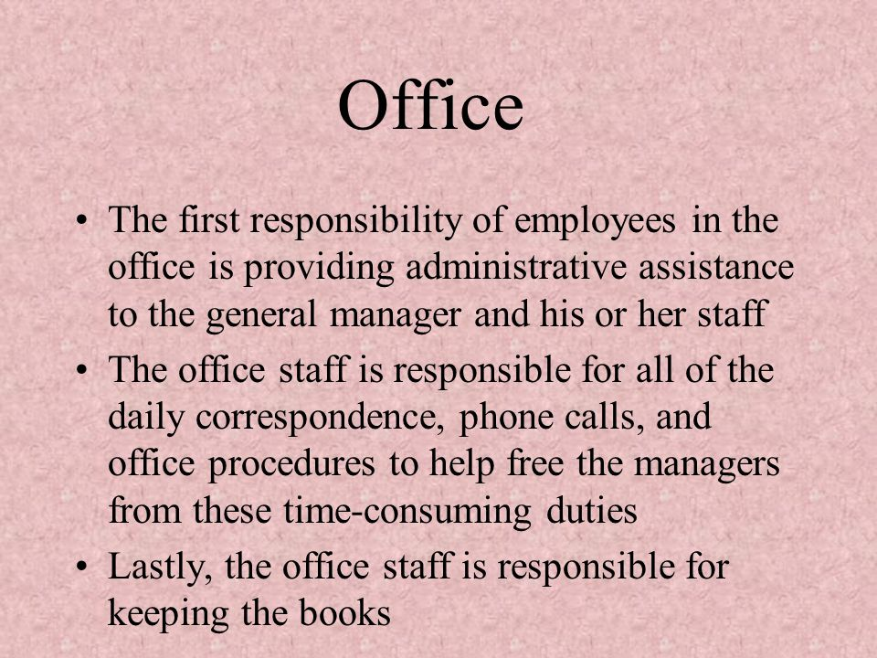 Office The first responsibility of employees in the office is providing administrative assistance to the general manager and his or her staff.