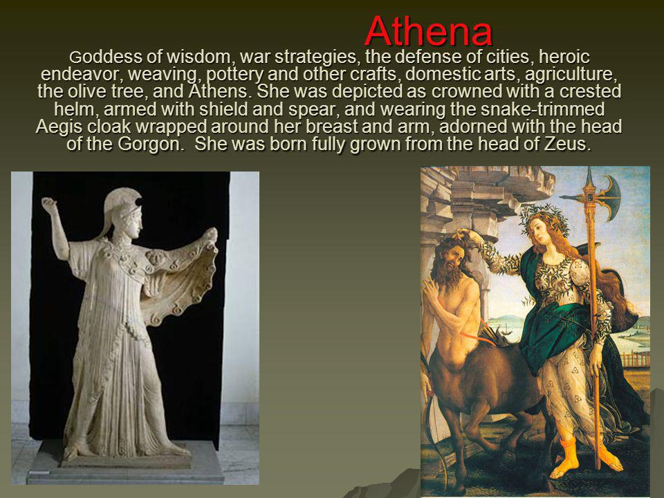 Athena Goddess of wisdom, war strategies, the defense of cities, heroic endeavor, weaving, pottery and other crafts, domestic arts, agriculture, the olive tree, and Athens.