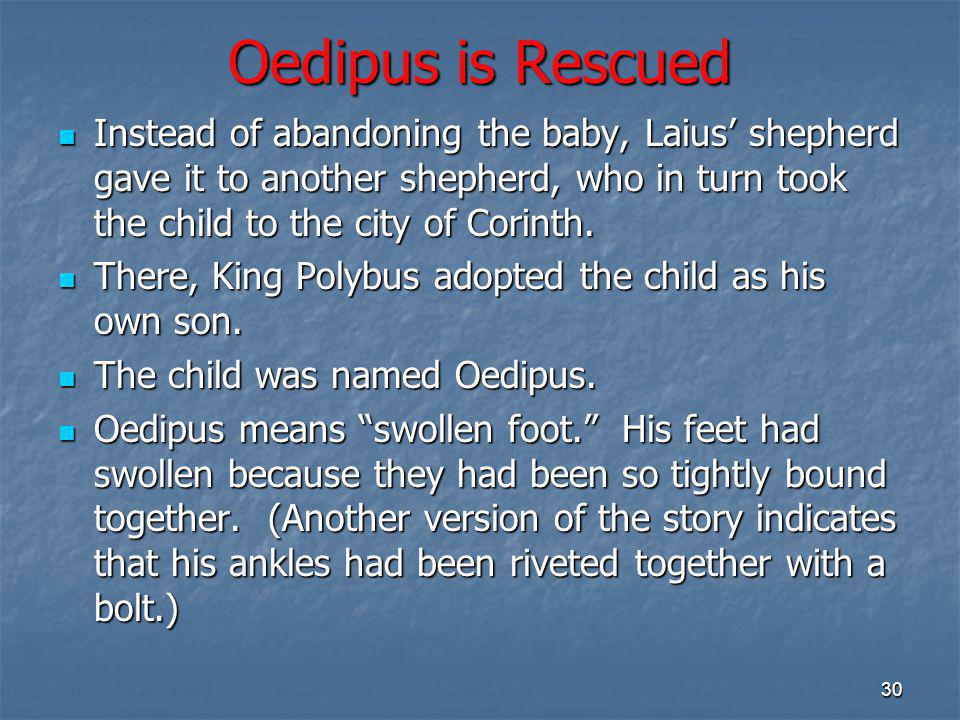 Oedipus is Rescued Instead of abandoning the baby, Laius' shepherd gave it to another shepherd, who in turn took the child to the city of Corinth.