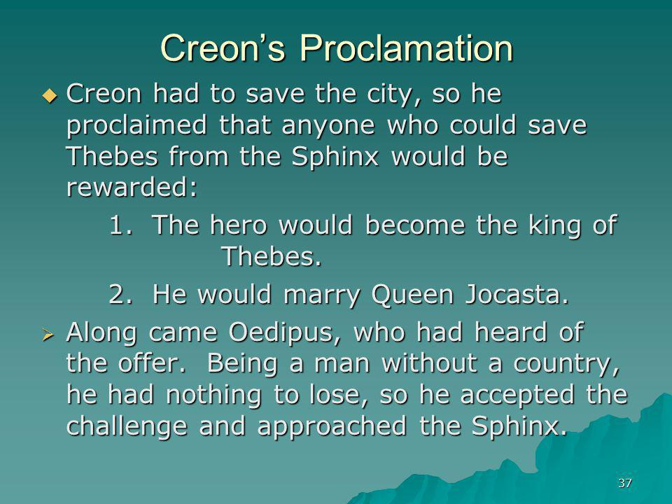 Creon's Proclamation Creon had to save the city, so he proclaimed that anyone who could save Thebes from the Sphinx would be rewarded: