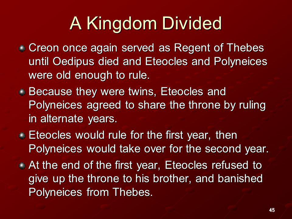 A Kingdom Divided Creon once again served as Regent of Thebes until Oedipus died and Eteocles and Polyneices were old enough to rule.