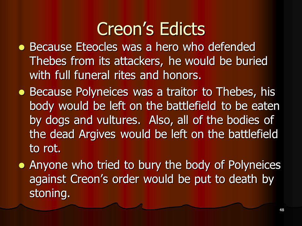 Creon's Edicts Because Eteocles was a hero who defended Thebes from its attackers, he would be buried with full funeral rites and honors.