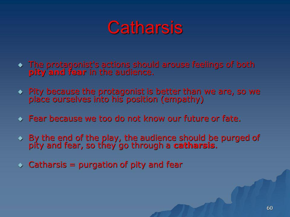 Catharsis The protagonist s actions should arouse feelings of both pity and fear in the audience.