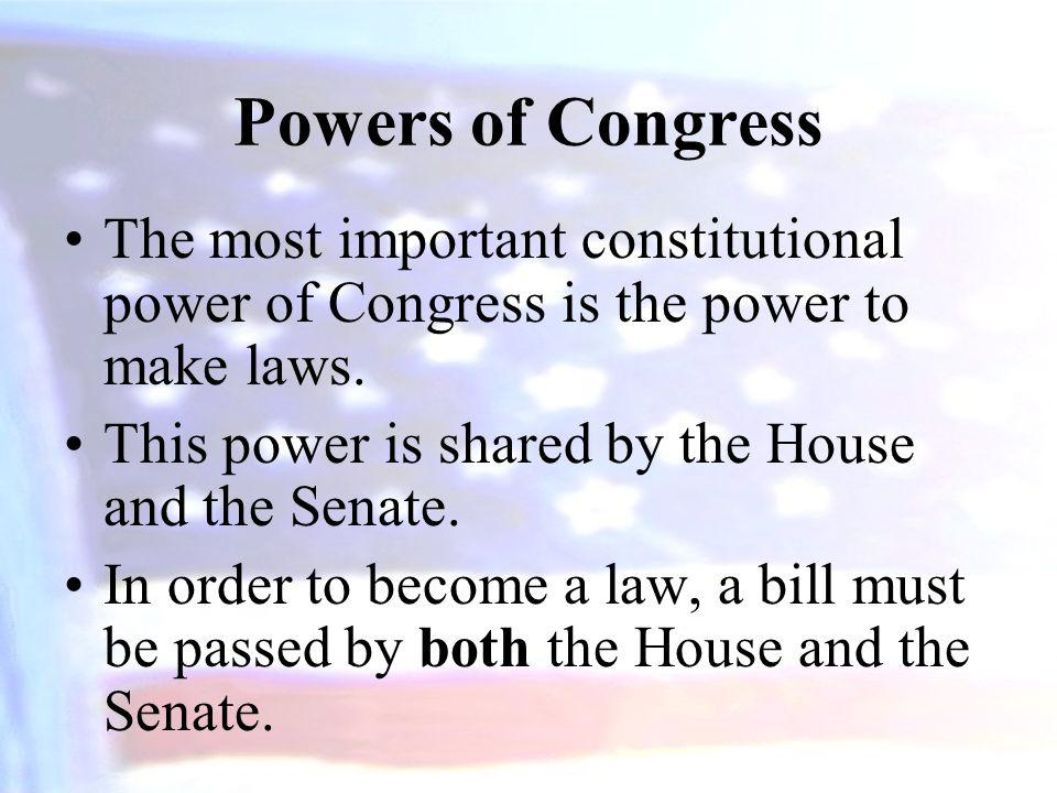 Powers of Congress The most important constitutional power of Congress is the power to make laws. This power is shared by the House and the Senate.
