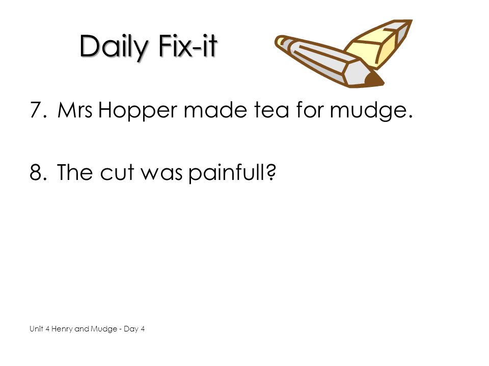 Daily Fix-it Mrs Hopper made tea for mudge. The cut was painfull