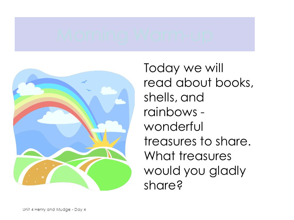 Morning Warm-up Today we will read about books, shells, and rainbows - wonderful treasures to share. What treasures would you gladly share