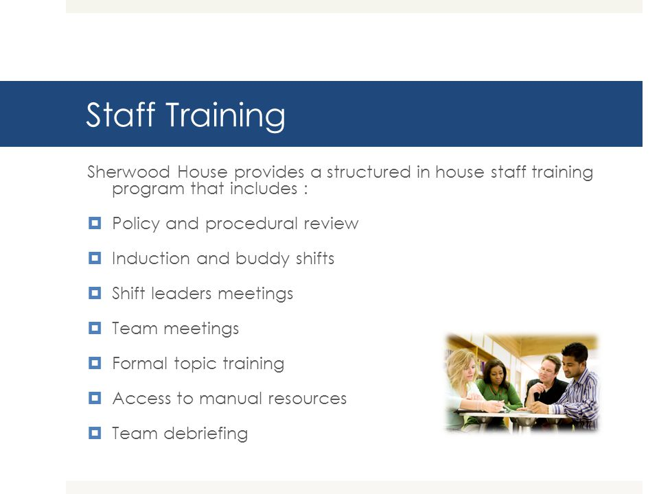 Staff Training Sherwood House provides a structured in house staff training program that includes :