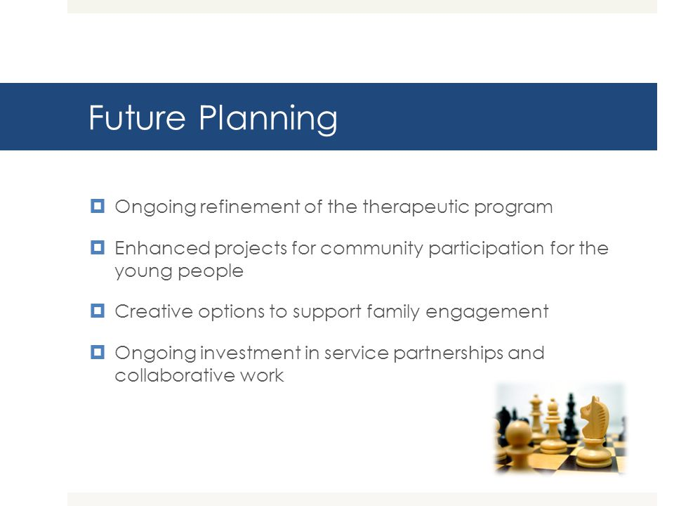 Future Planning Ongoing refinement of the therapeutic program