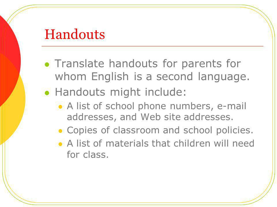 Handouts Translate handouts for parents for whom English is a second language. Handouts might include: