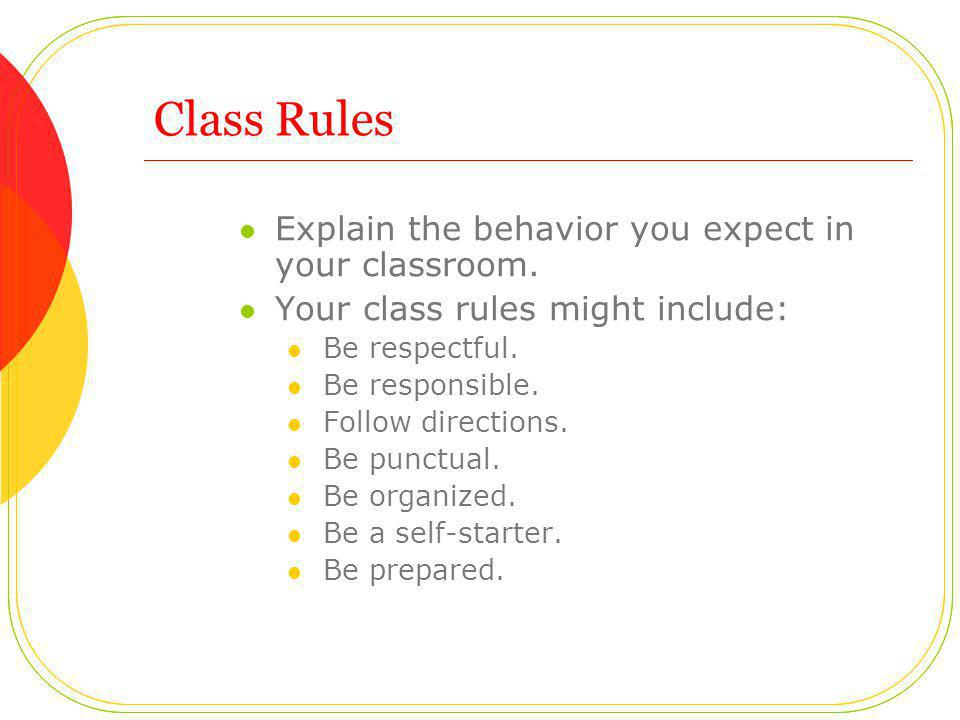 Class Rules Explain the behavior you expect in your classroom.