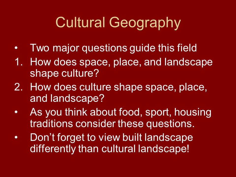 Cultural Geography Two major questions guide this field