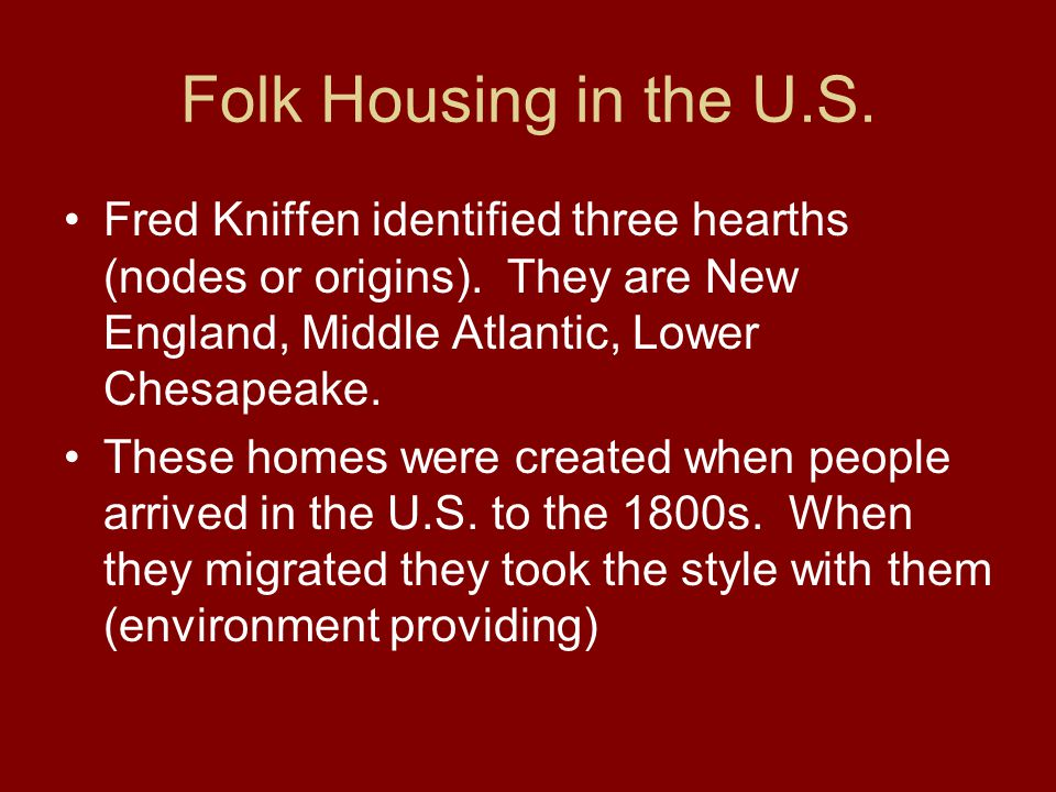 Folk Housing in the U.S. Fred Kniffen identified three hearths (nodes or origins). They are New England, Middle Atlantic, Lower Chesapeake.