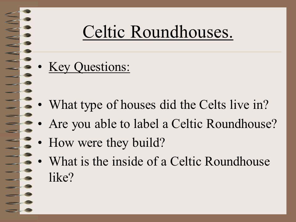 Celtic Roundhouses. Key Questions: