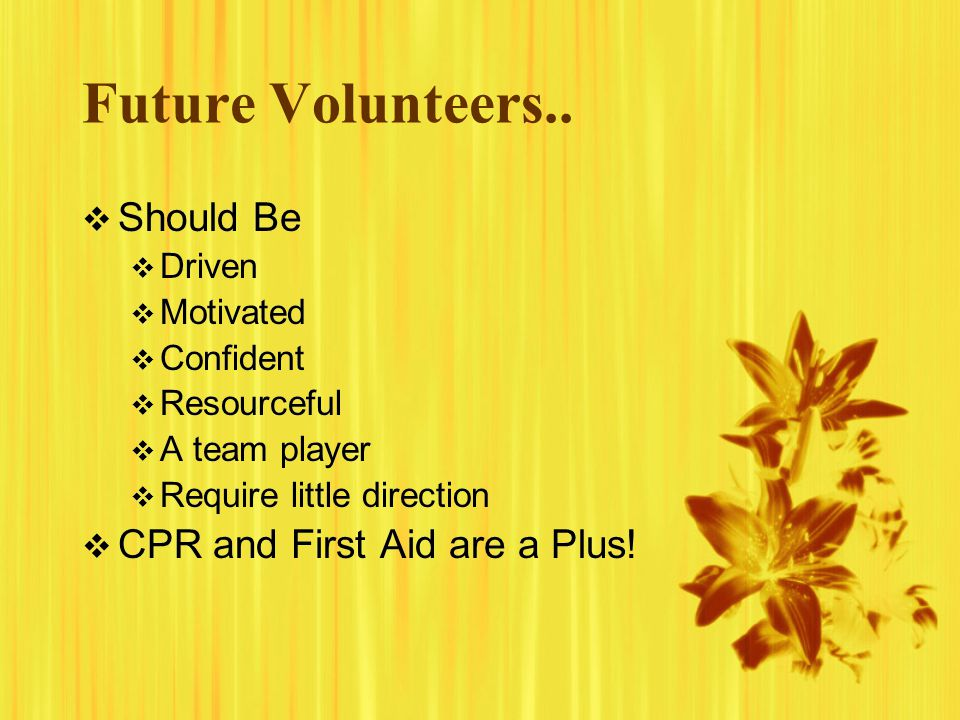 Future Volunteers.. Should Be CPR and First Aid are a Plus! Driven