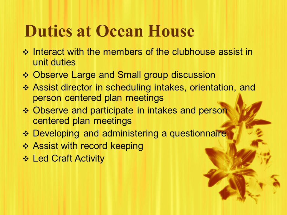 Duties at Ocean House Interact with the members of the clubhouse assist in unit duties. Observe Large and Small group discussion.