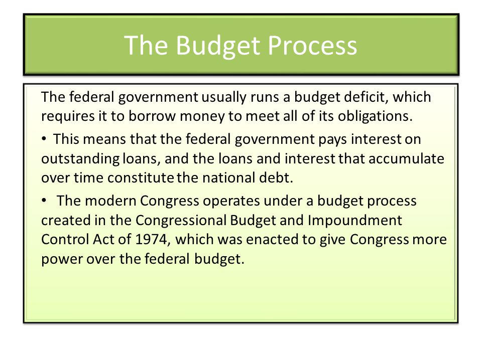 The Budget Process The federal government usually runs a budget deficit, which requires it to borrow money to meet all of its obligations.