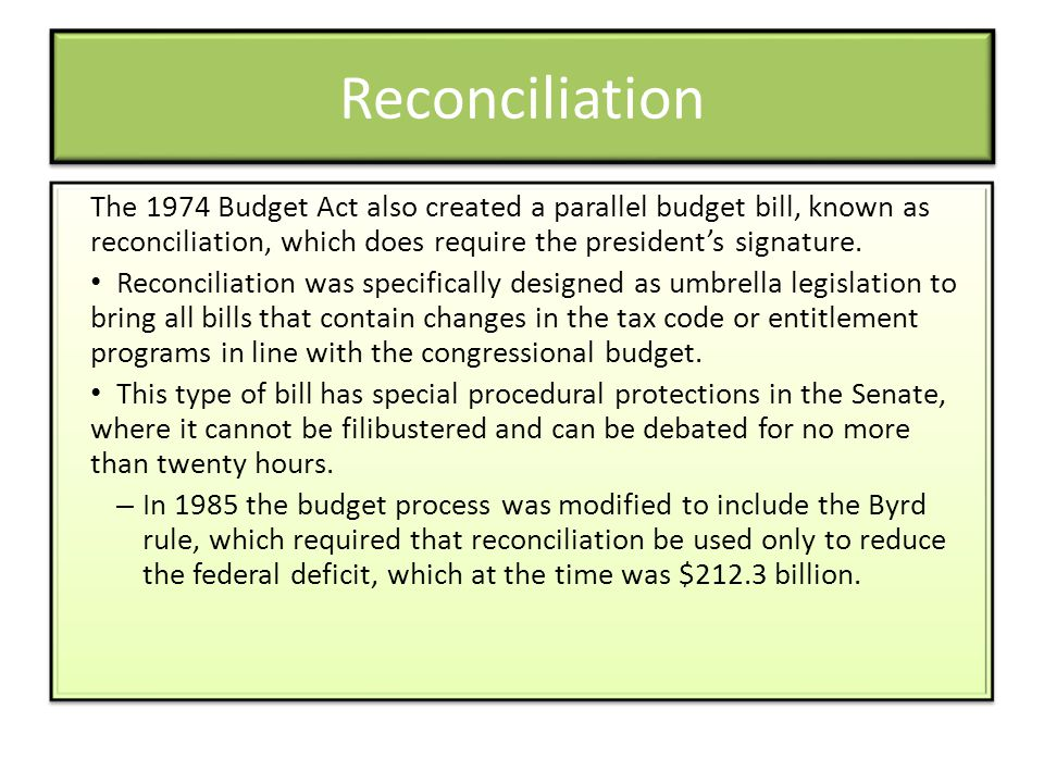 Reconciliation The 1974 Budget Act also created a parallel budget bill, known as reconciliation, which does require the president's signature.