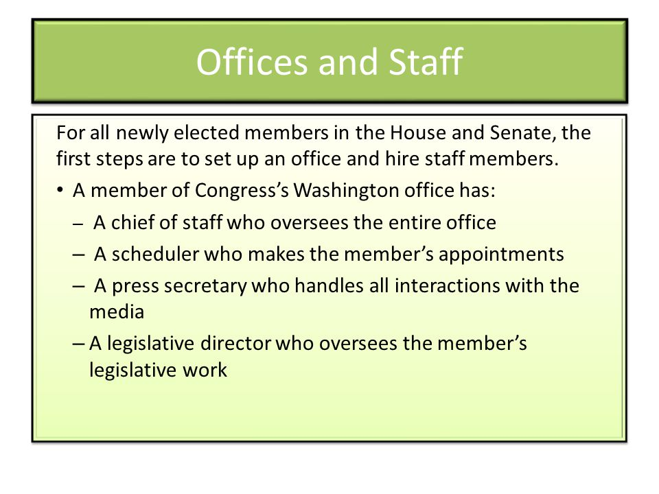 Offices and Staff For all newly elected members in the House and Senate, the first steps are to set up an office and hire staff members.