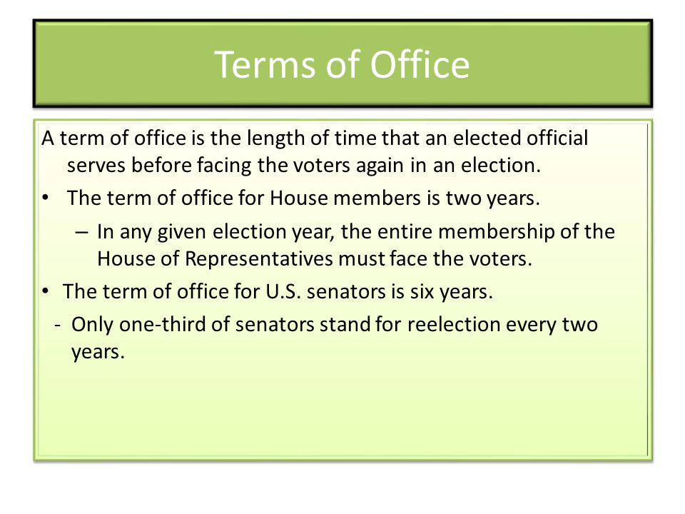 Terms of Office A term of office is the length of time that an elected official serves before facing the voters again in an election.
