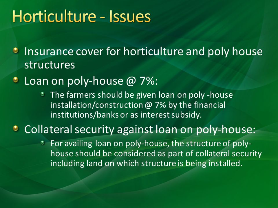 Horticulture - Issues Insurance cover for horticulture and poly house structures. Loan on poly-house @ 7%: