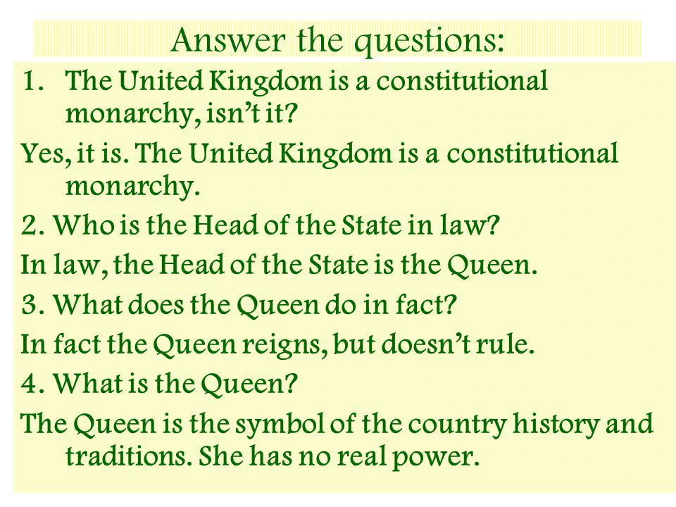 Answer the questions: The United Kingdom is a constitutional monarchy, isn't it Yes, it is. The United Kingdom is a constitutional monarchy.