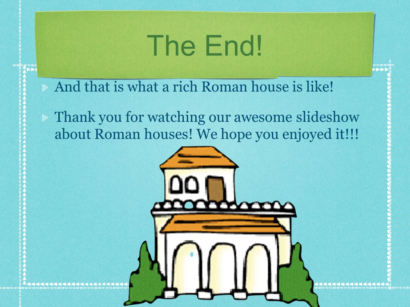 The End! And that is what a rich Roman house is like!