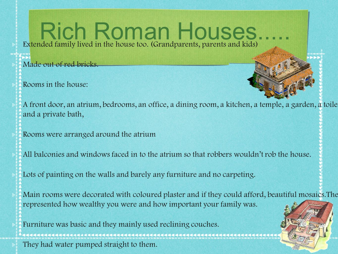 Rich Roman Houses..... Extended family lived in the house too. (Grandparents, parents and kids) Made out of red bricks.