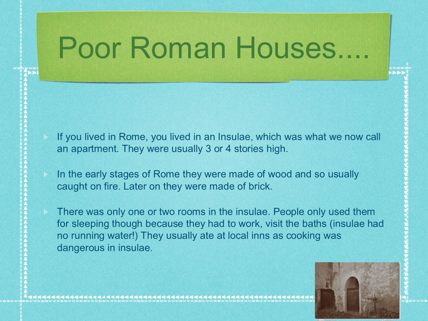 Poor Roman Houses.... If you lived in Rome, you lived in an Insulae, which was what we now call an apartment. They were usually 3 or 4 stories high.