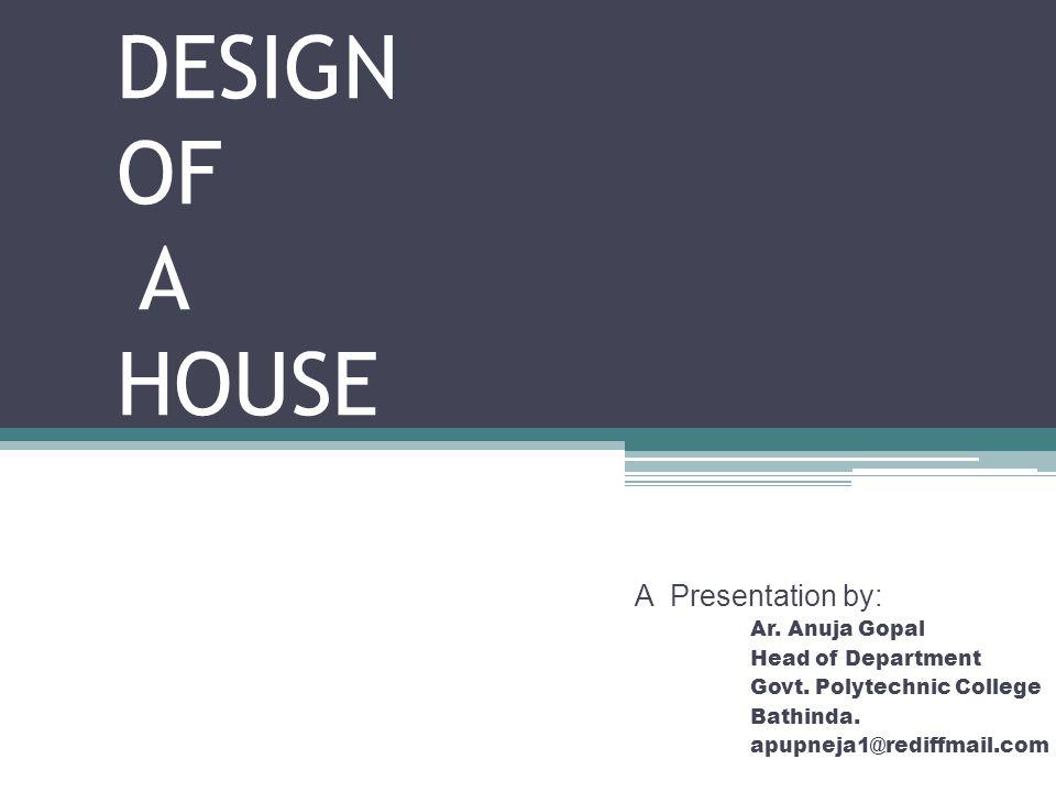 DESIGN OF A HOUSE A Presentation by: Ar. Anuja Gopal